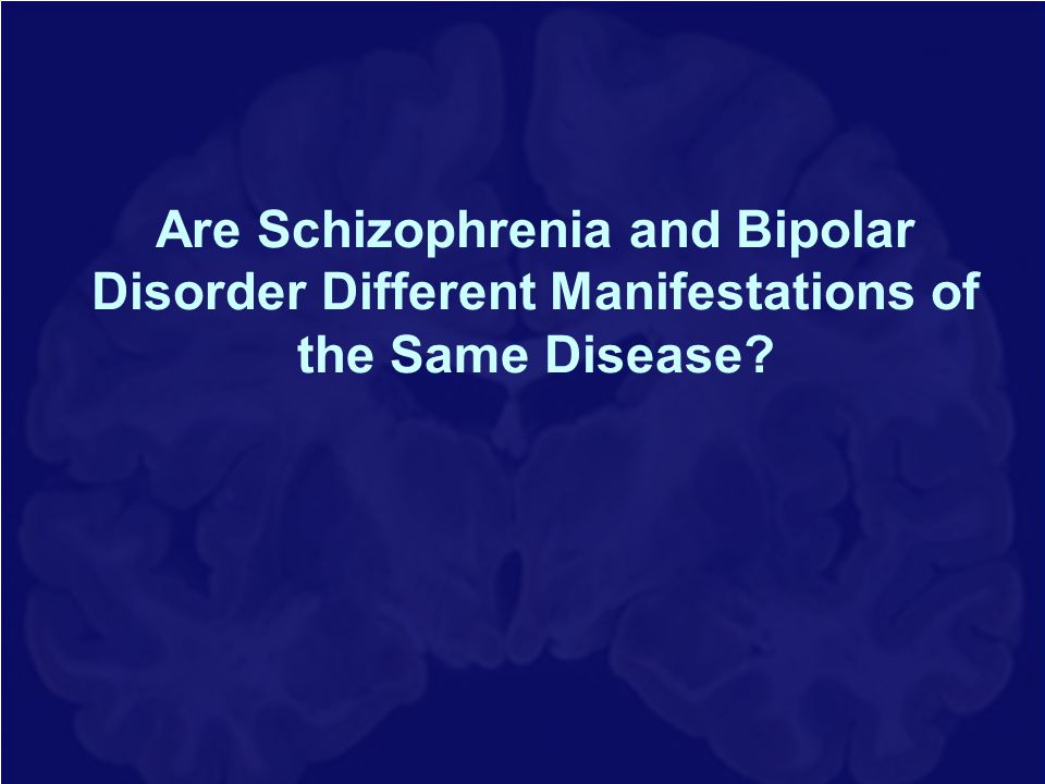 Are Schizophrenia and Bipolar Disorder Different Manifestations of the Same Disease