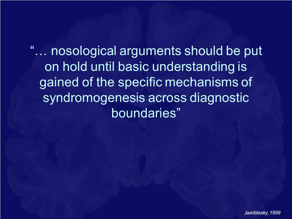 … nosological arguments should be put on hold until basic understanding is gained of the specific mechanisms of syndromogenesis across diagnostic boundaries