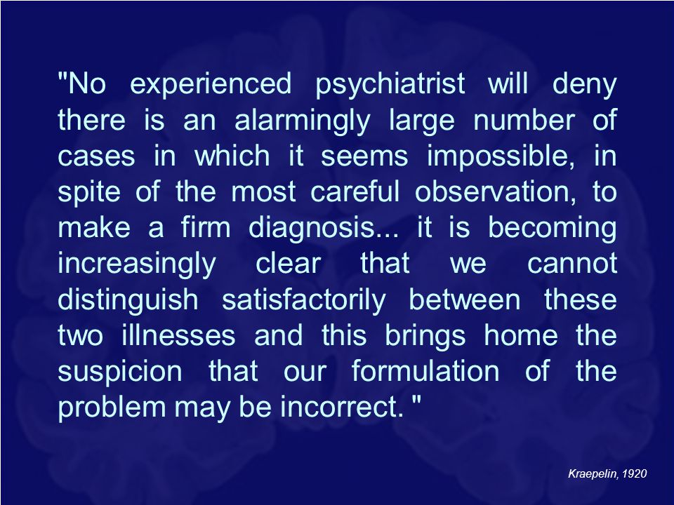 No experienced psychiatrist will deny there is an alarmingly large number of cases in which it seems impossible, in spite of the most careful observation, to make a firm diagnosis... it is becoming increasingly clear that we cannot distinguish satisfactorily between these two illnesses and this brings home the suspicion that our formulation of the problem may be incorrect.
