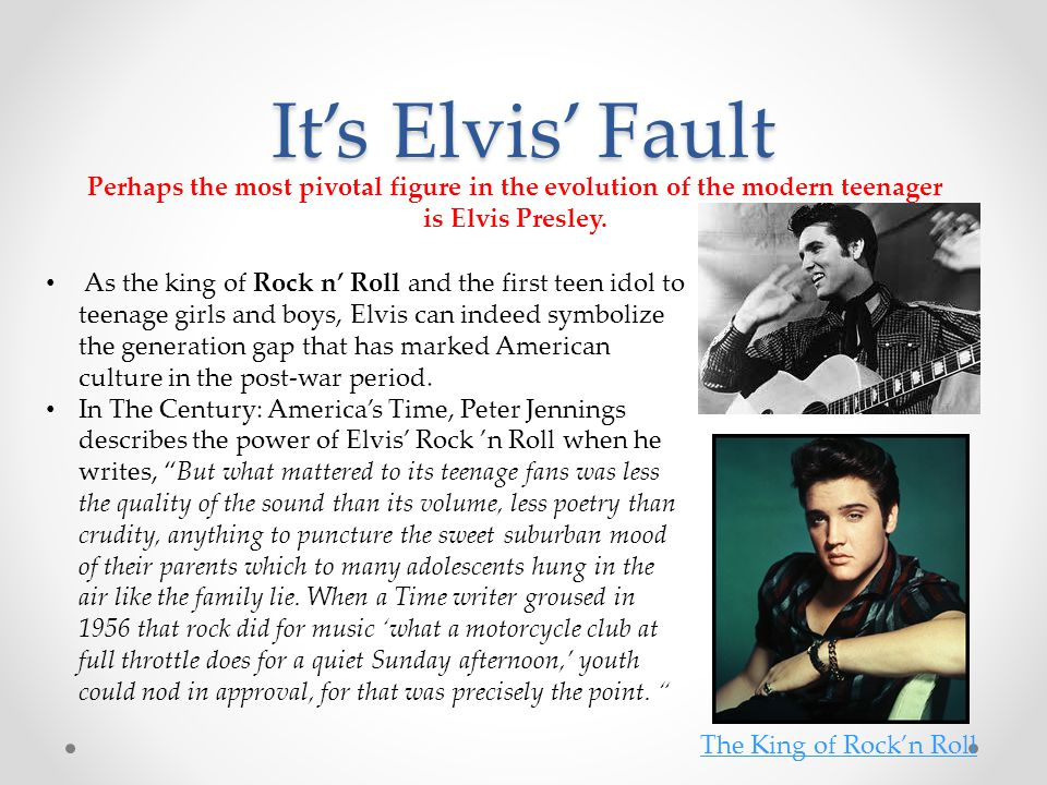It's Elvis' Fault Perhaps the most pivotal figure in the evolution of the modern teenager is Elvis Presley.