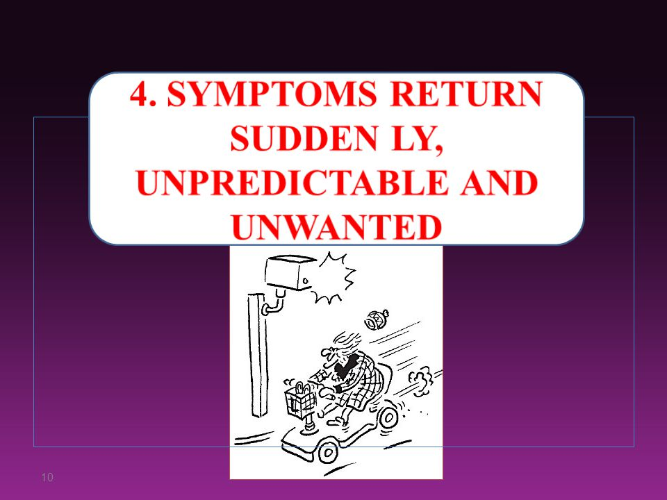 4. Symptoms return sudden ly, unpredictable and unwanted