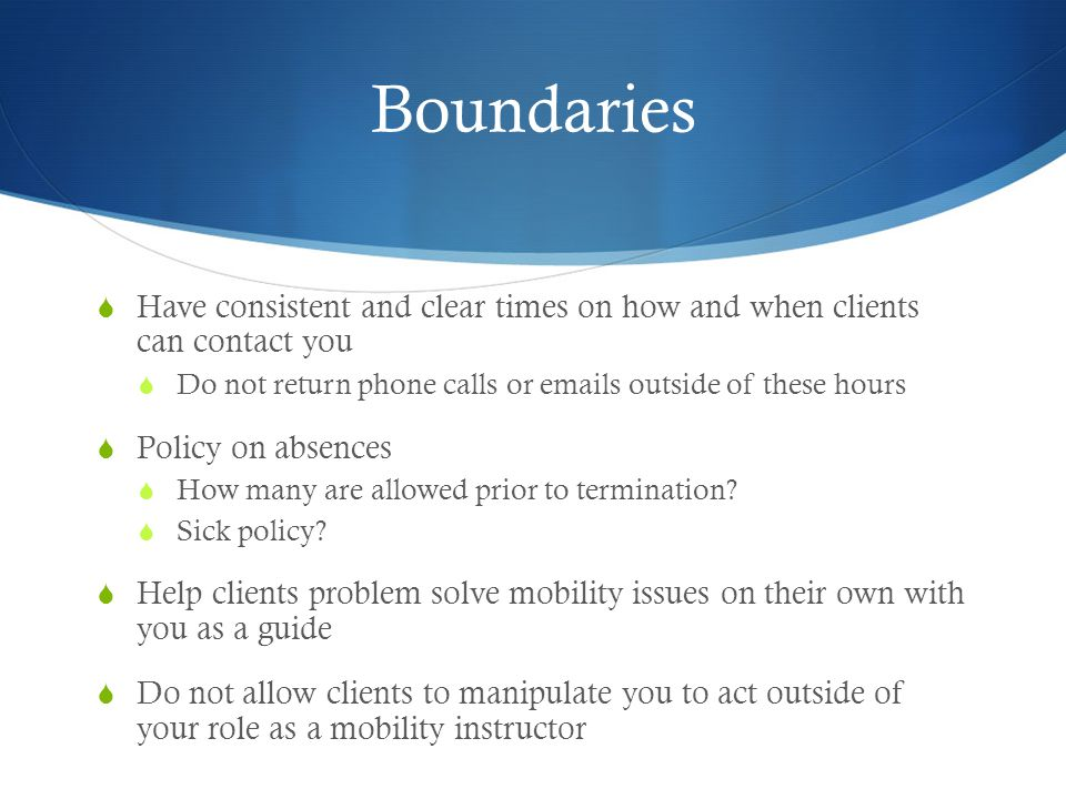 Boundaries Have consistent and clear times on how and when clients can contact you. Do not return phone calls or emails outside of these hours.