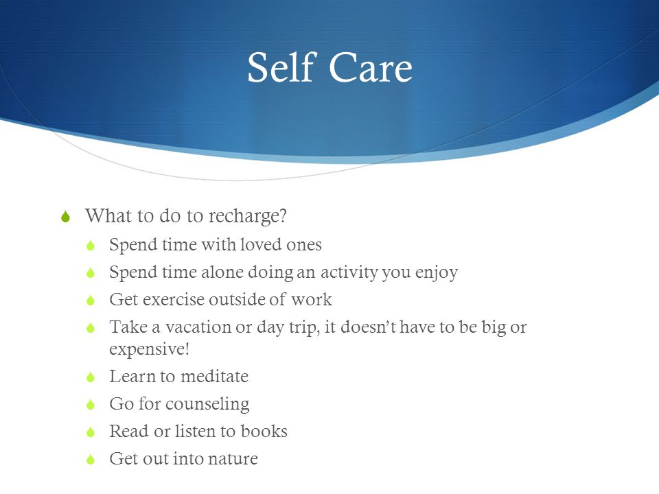 Self Care What to do to recharge Spend time with loved ones