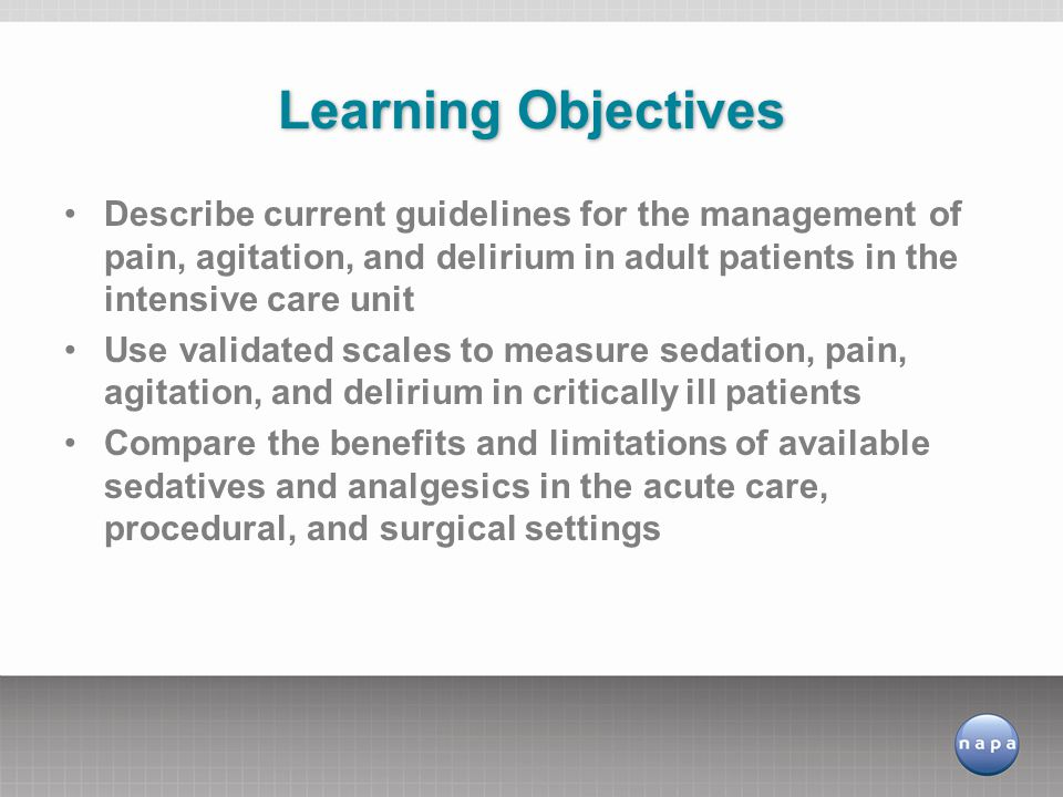 Learning Objectives Describe current guidelines for the management of pain, agitation, and delirium in adult patients in the intensive care unit.