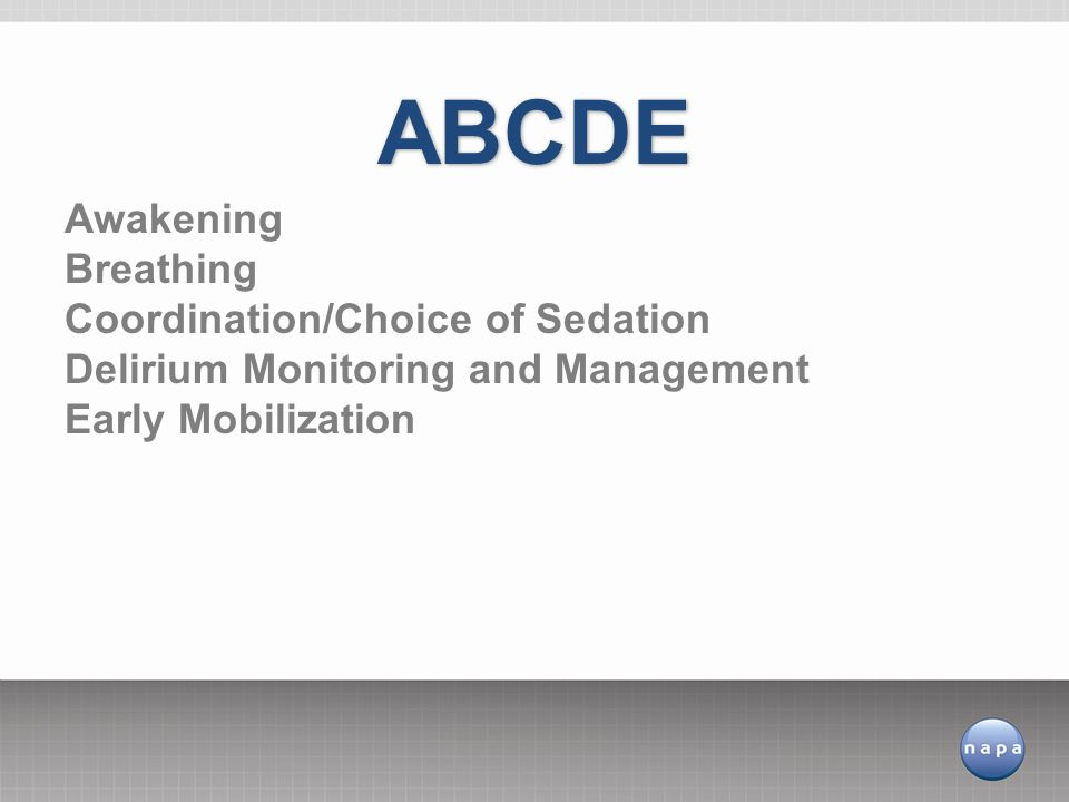 ABCDE Awakening Breathing Coordination/Choice of Sedation Delirium Monitoring and Management Early Mobilization.