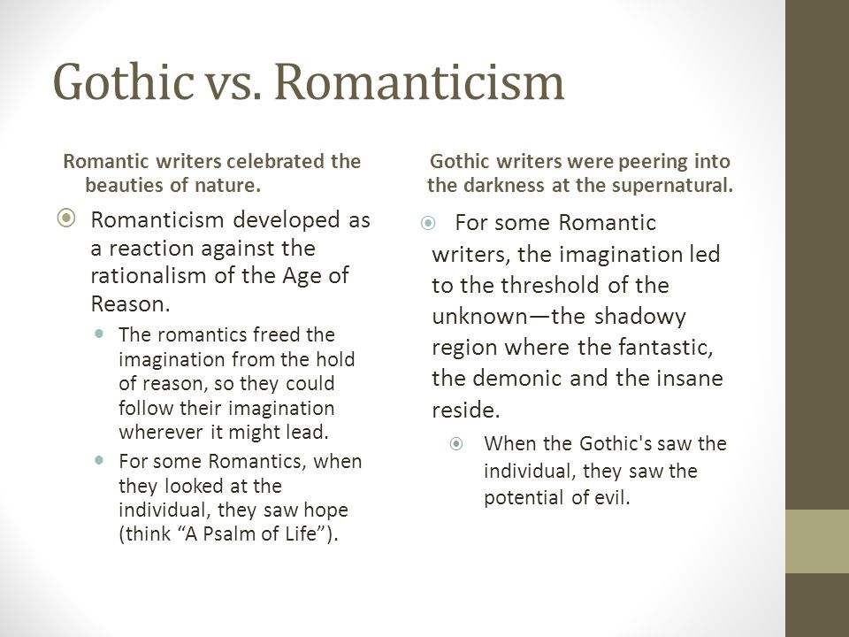 Gothic vs. Romanticism Romantic writers celebrated the beauties of nature. Gothic writers were peering into the darkness at the supernatural.