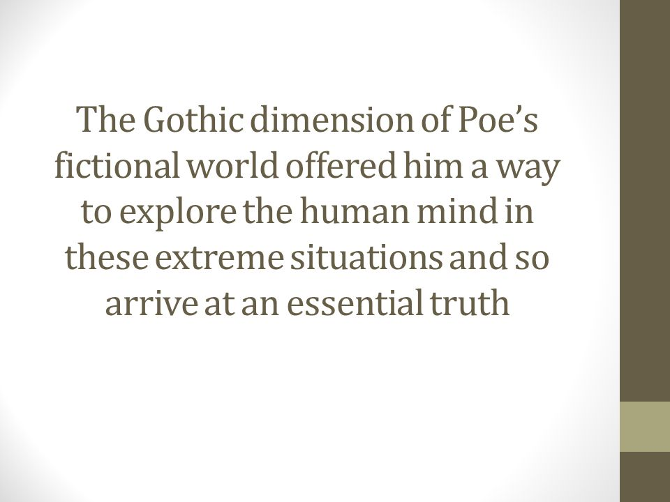 The Gothic dimension of Poe's fictional world offered him a way to explore the human mind in these extreme situations and so arrive at an essential truth