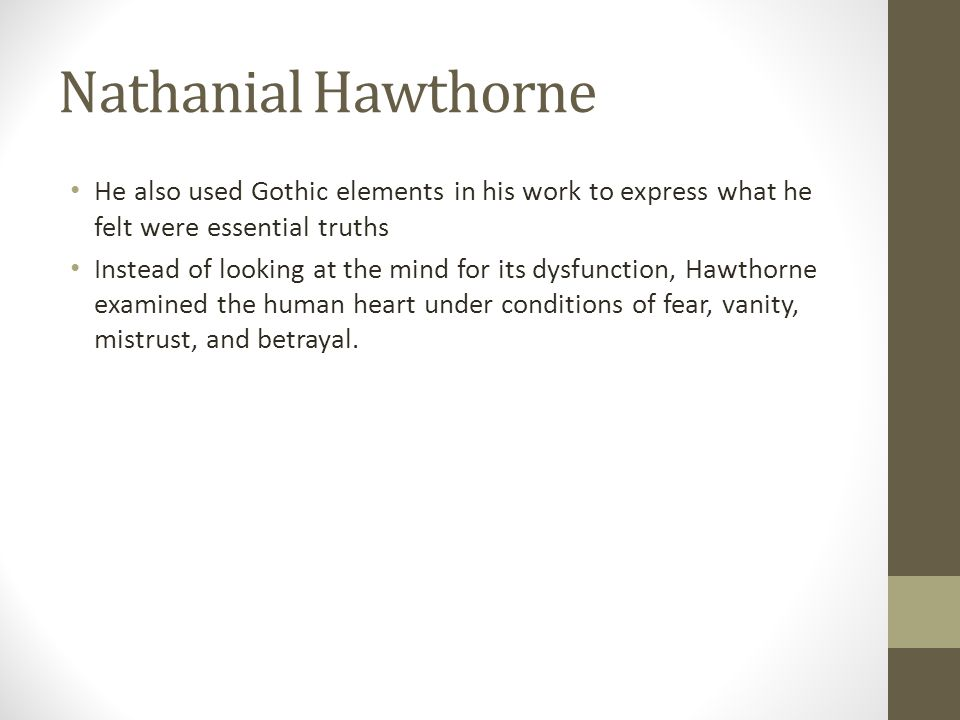 Nathanial Hawthorne He also used Gothic elements in his work to express what he felt were essential truths.
