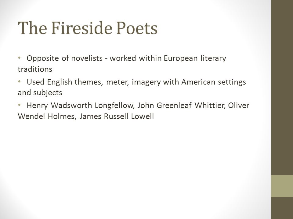 The Fireside Poets Opposite of novelists - worked within European literary traditions.