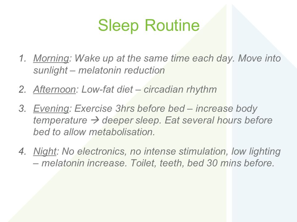 Sleep Routine Morning: Wake up at the same time each day. Move into sunlight – melatonin reduction.