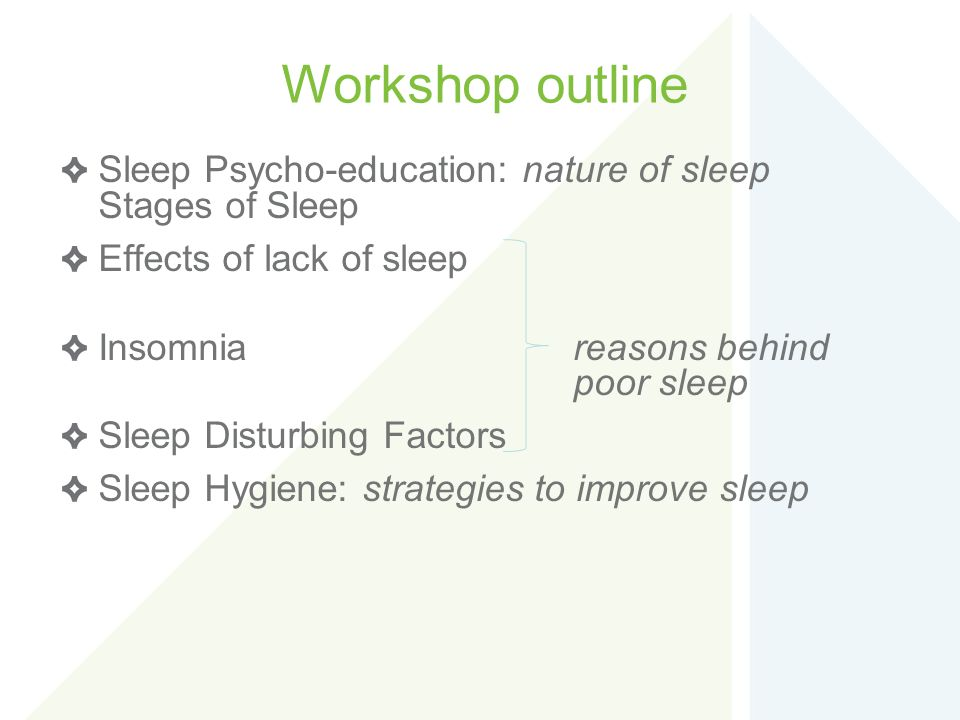 Workshop outline Sleep Psycho-education: nature of sleep Stages of Sleep. Effects of lack of sleep.