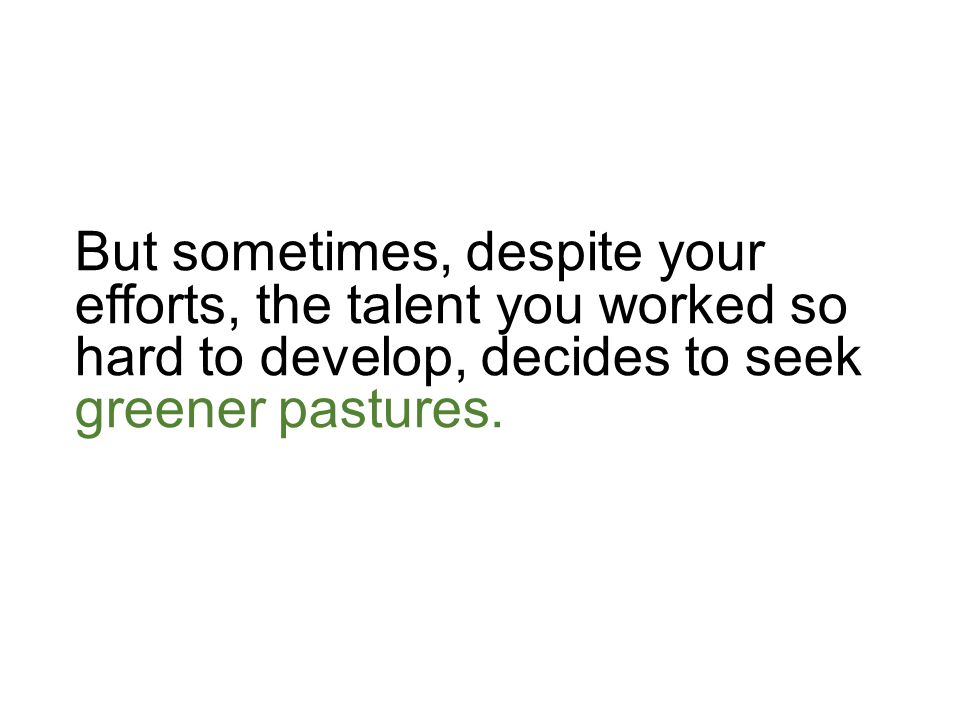 But sometimes, despite your efforts, the talent you worked so hard to develop, decides to seek greener pastures.