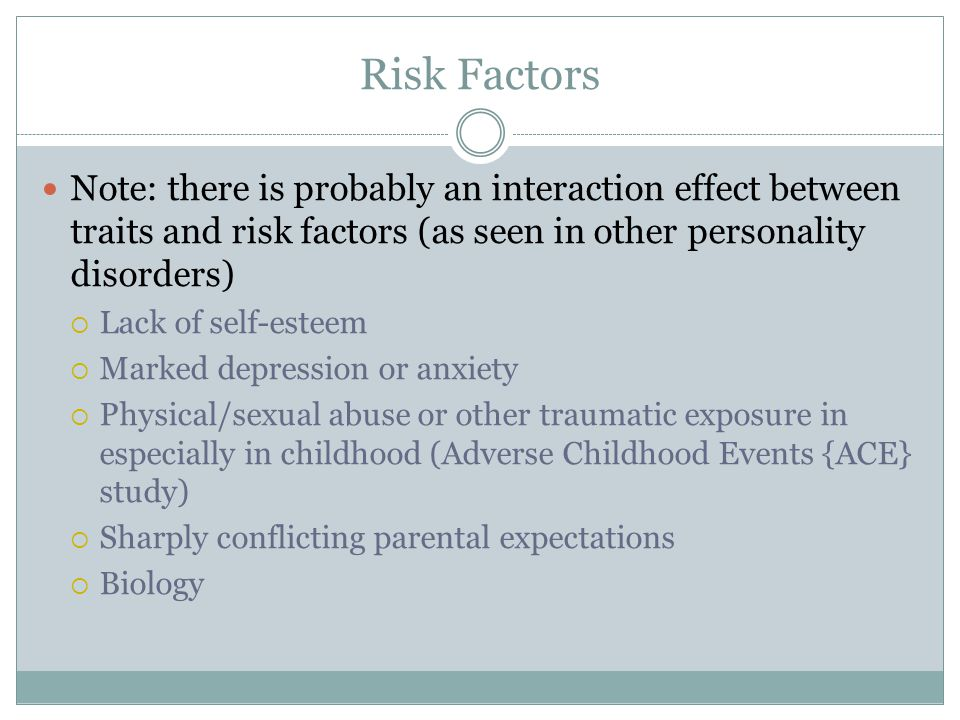 Risk Factors Note: there is probably an interaction effect between traits and risk factors (as seen in other personality disorders)