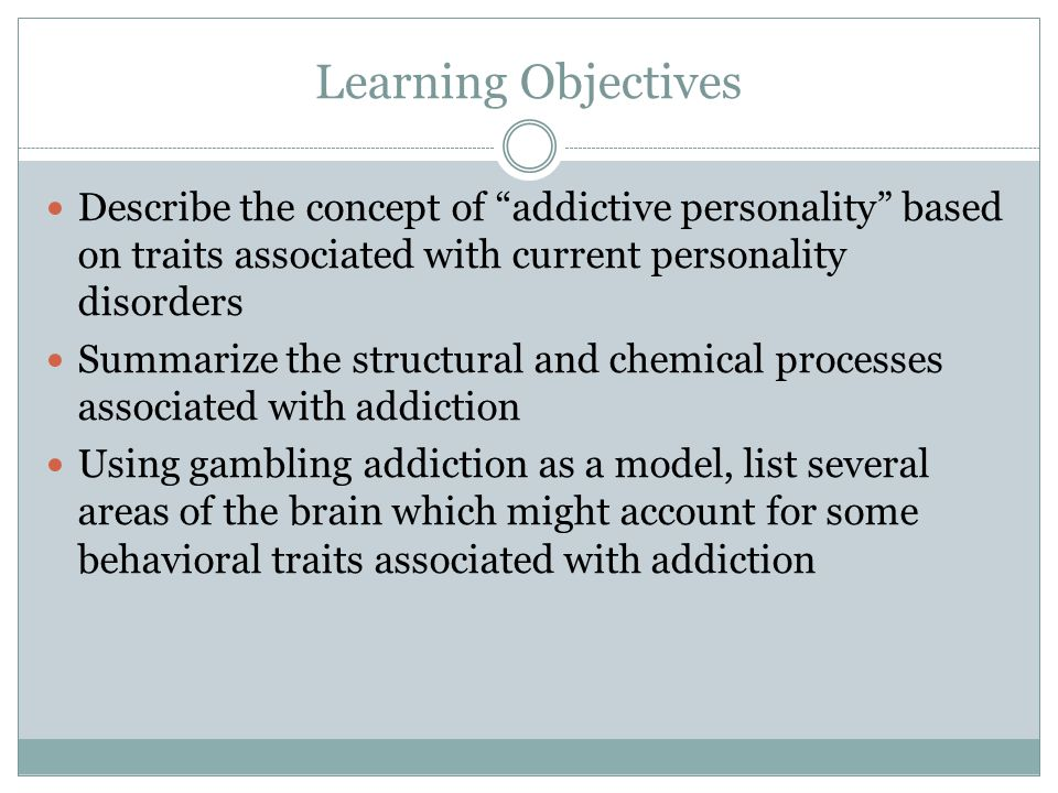 Learning Objectives Describe the concept of addictive personality based on traits associated with current personality disorders.