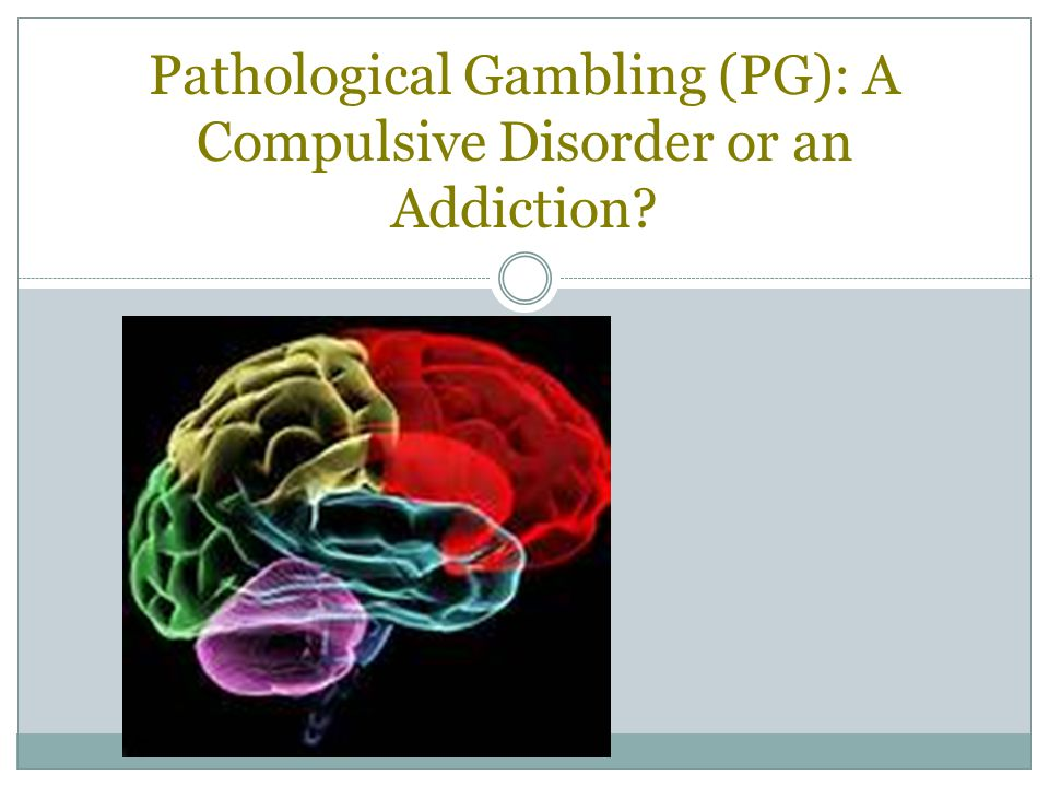 Pathological Gambling (PG): A Compulsive Disorder or an Addiction