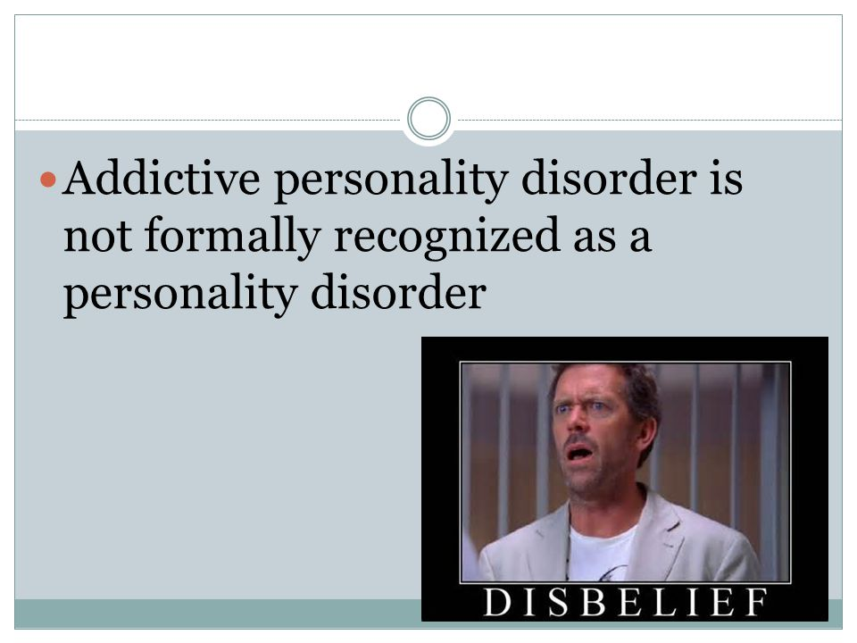 Addictive personality disorder is not formally recognized as a personality disorder