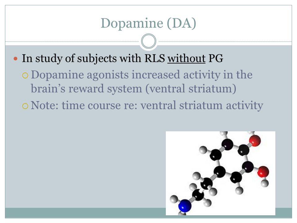 Dopamine (DA) In study of subjects with RLS without PG. Dopamine agonists increased activity in the brain's reward system (ventral striatum)