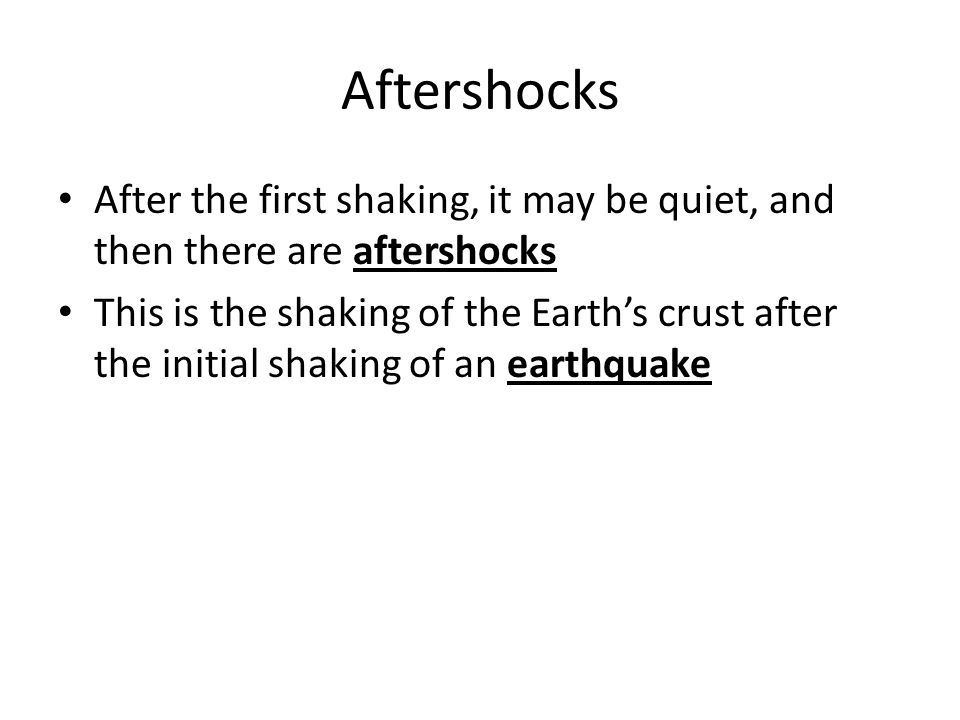 Aftershocks After the first shaking, it may be quiet, and then there are aftershocks.