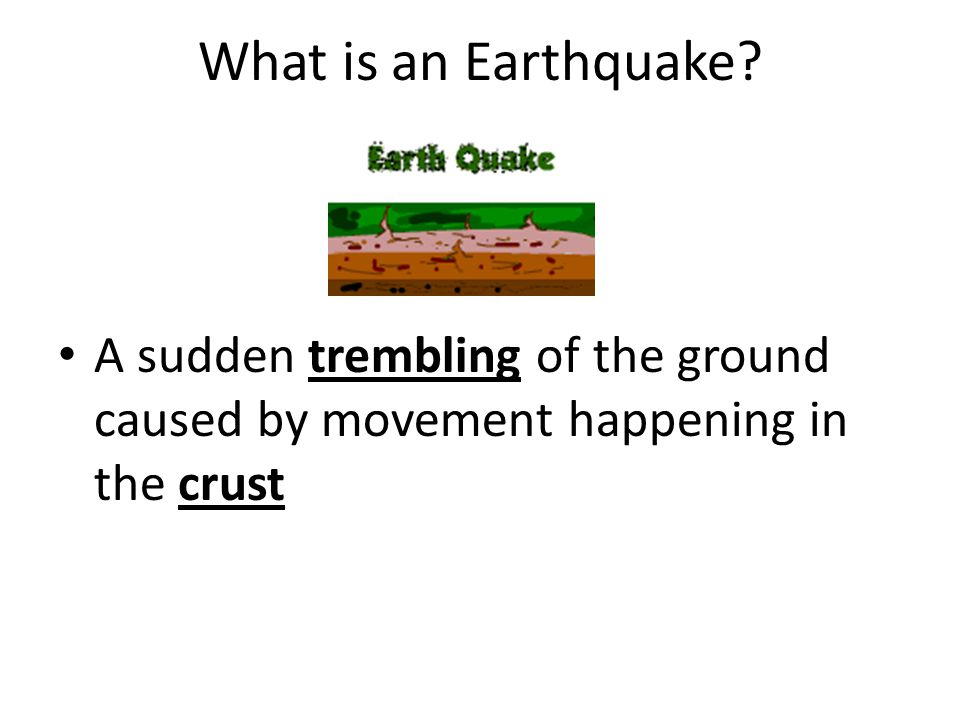 What is an Earthquake A sudden trembling of the ground caused by movement happening in the crust