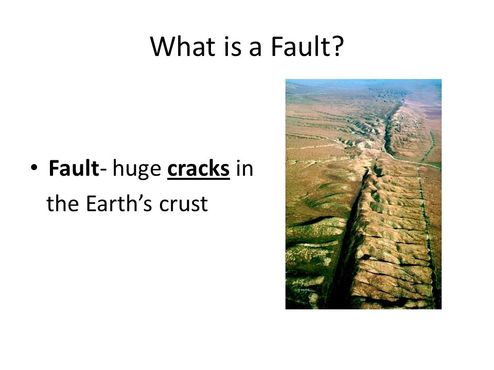 What is a Fault Fault- huge cracks in the Earth's crust