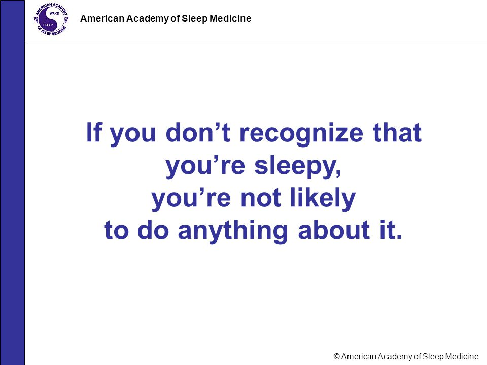 If you don't recognize that you're sleepy,
