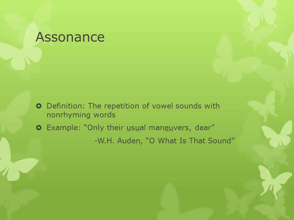 Assonance Definition: The repetition of vowel sounds with nonrhyming words. Example: Only their usual maneuvers, dear