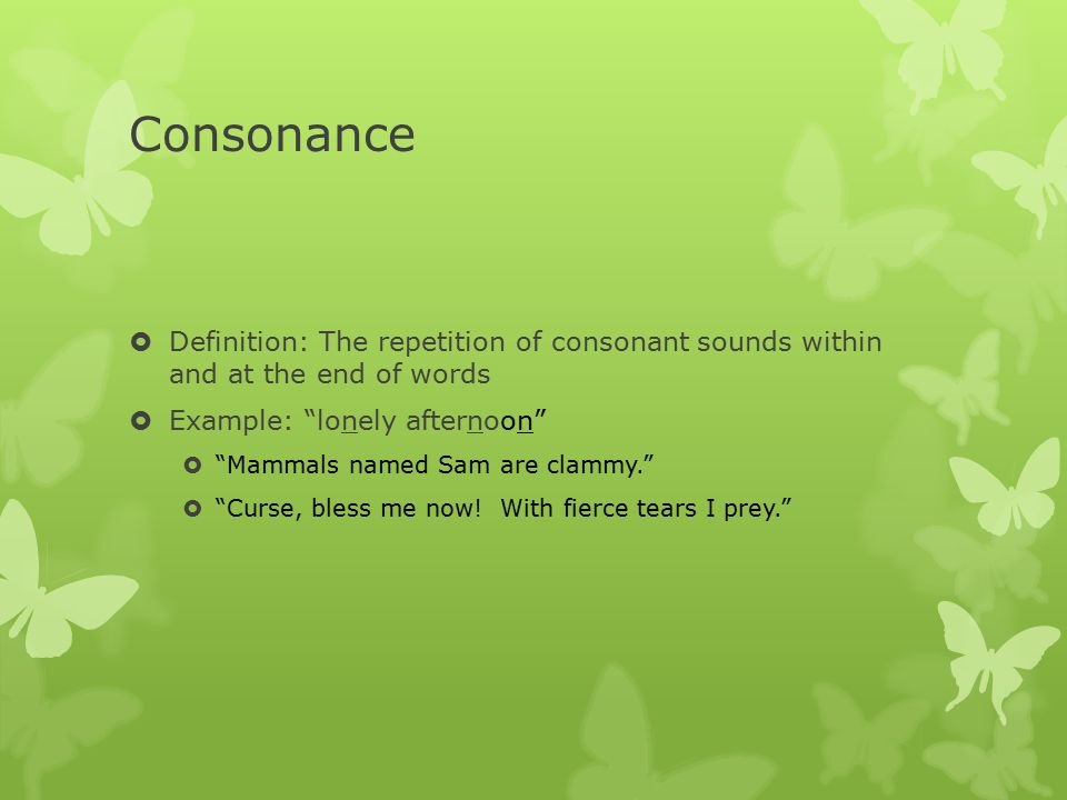 Consonance Definition: The repetition of consonant sounds within and at the end of words. Example: lonely afternoon