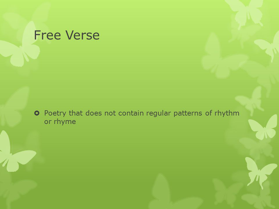 Free Verse Poetry that does not contain regular patterns of rhythm or rhyme