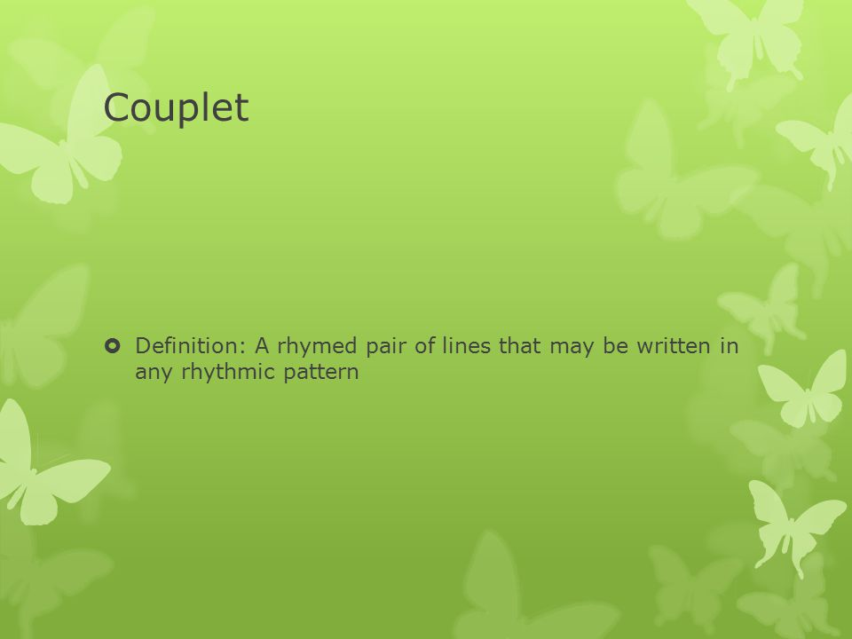 Couplet Definition: A rhymed pair of lines that may be written in any rhythmic pattern