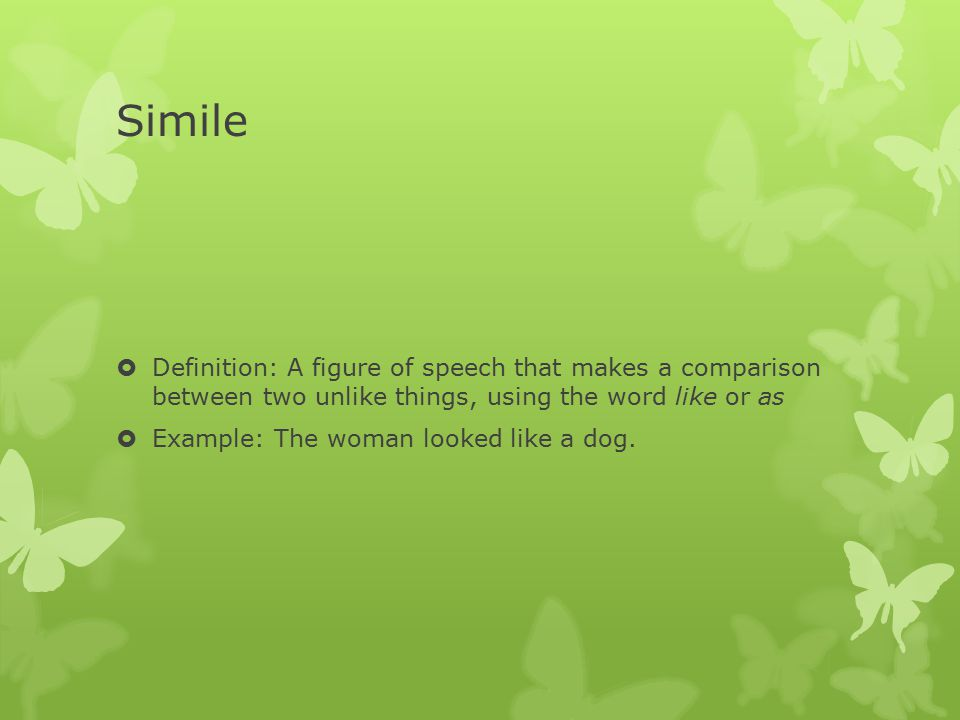 Simile Definition: A figure of speech that makes a comparison between two unlike things, using the word like or as.