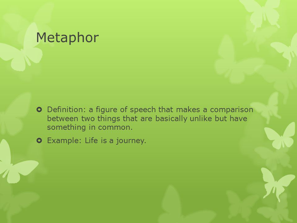Metaphor Definition: a figure of speech that makes a comparison between two things that are basically unlike but have something in common.