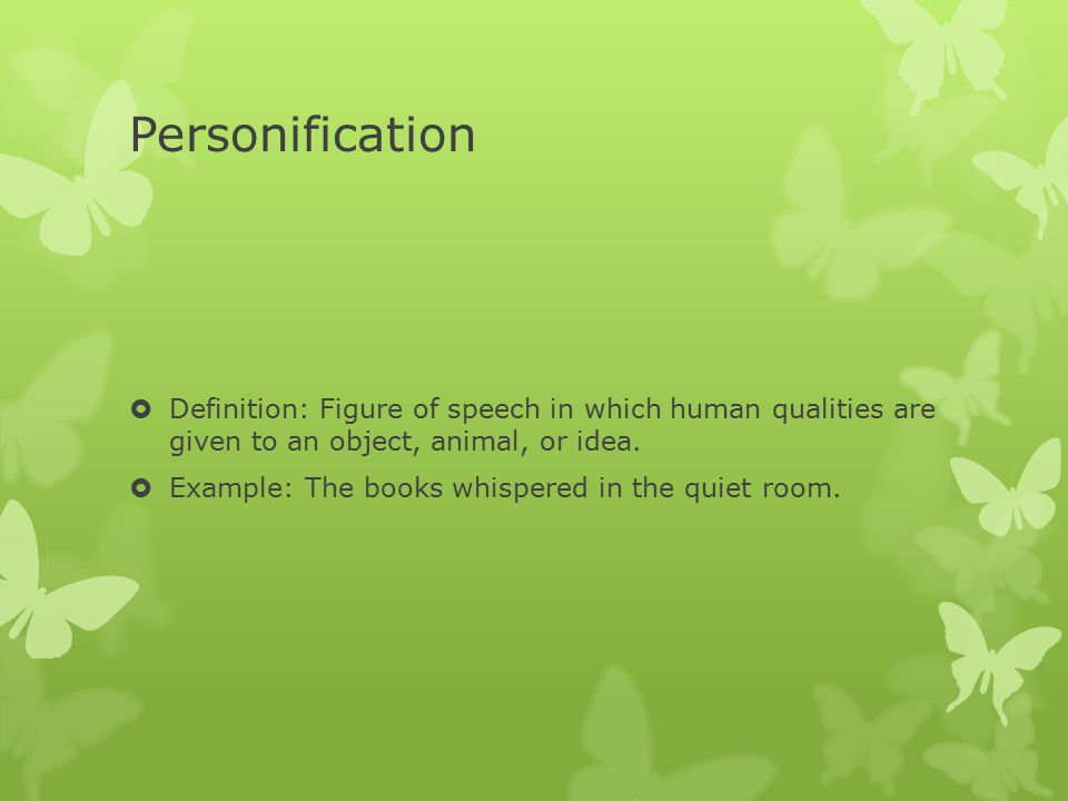 Personification Definition: Figure of speech in which human qualities are given to an object, animal, or idea.