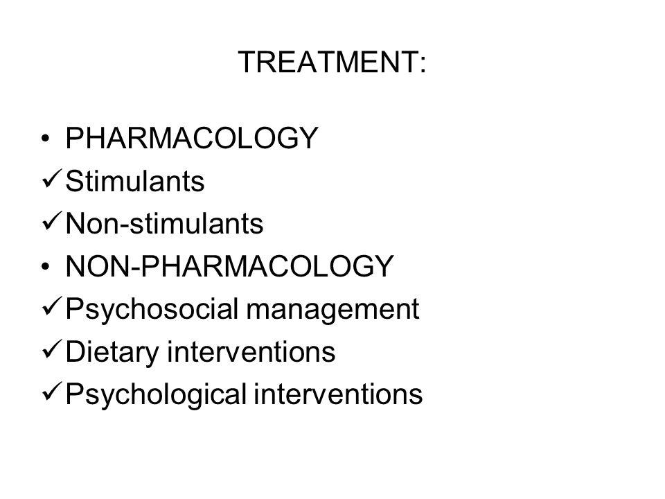 TREATMENT: PHARMACOLOGY. Stimulants. Non-stimulants. NON-PHARMACOLOGY. Psychosocial management.