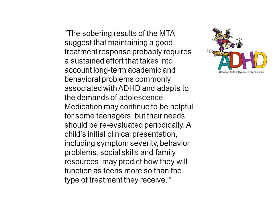 The sobering results of the MTA suggest that maintaining a good treatment response probably requires a sustained effort that takes into account long-term academic and behavioral problems commonly associated with ADHD and adapts to the demands of adolescence.