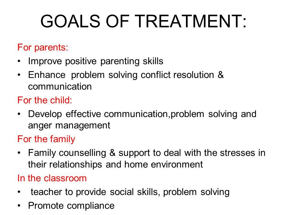 GOALS OF TREATMENT: For parents: Improve positive parenting skills