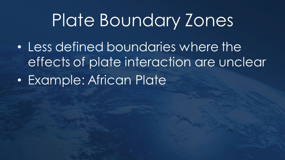 Plate Boundary Zones Less defined boundaries where the effects of plate interaction are unclear.