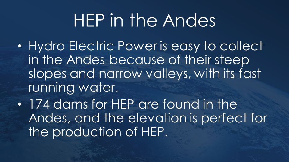 HEP in the Andes Hydro Electric Power is easy to collect in the Andes because of their steep slopes and narrow valleys, with its fast running water.