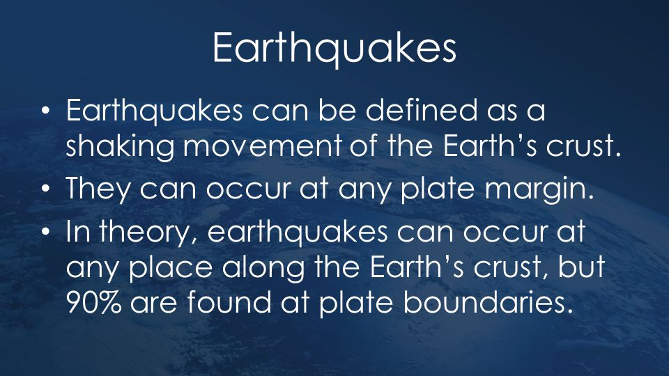 Earthquakes Earthquakes can be defined as a shaking movement of the Earth's crust. They can occur at any plate margin.