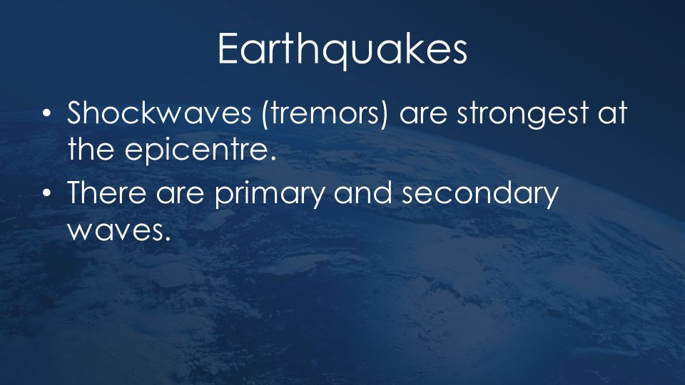 Earthquakes Shockwaves (tremors) are strongest at the epicentre.