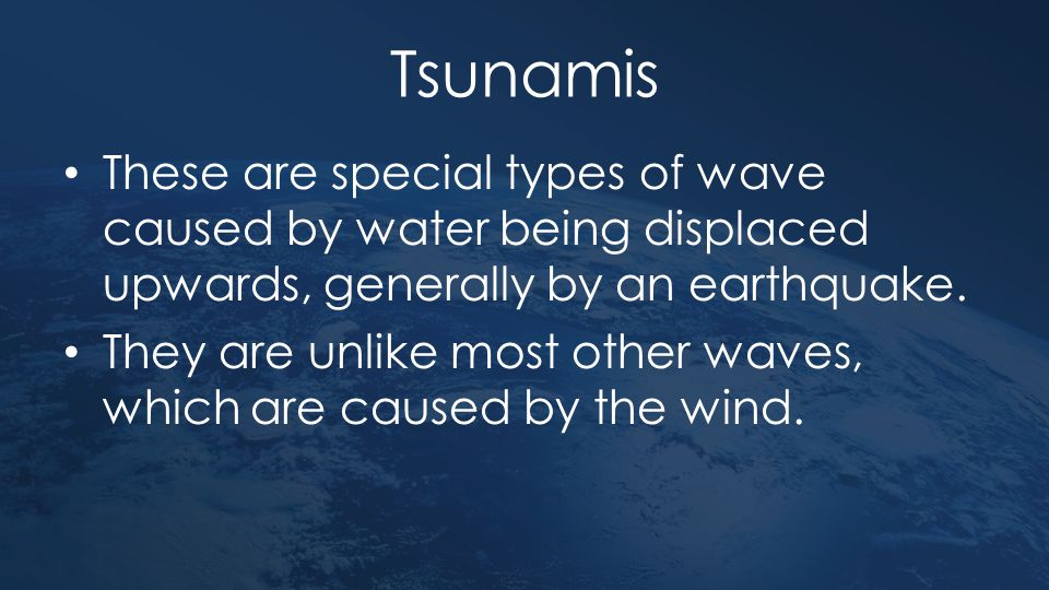 Tsunamis These are special types of wave caused by water being displaced upwards, generally by an earthquake.