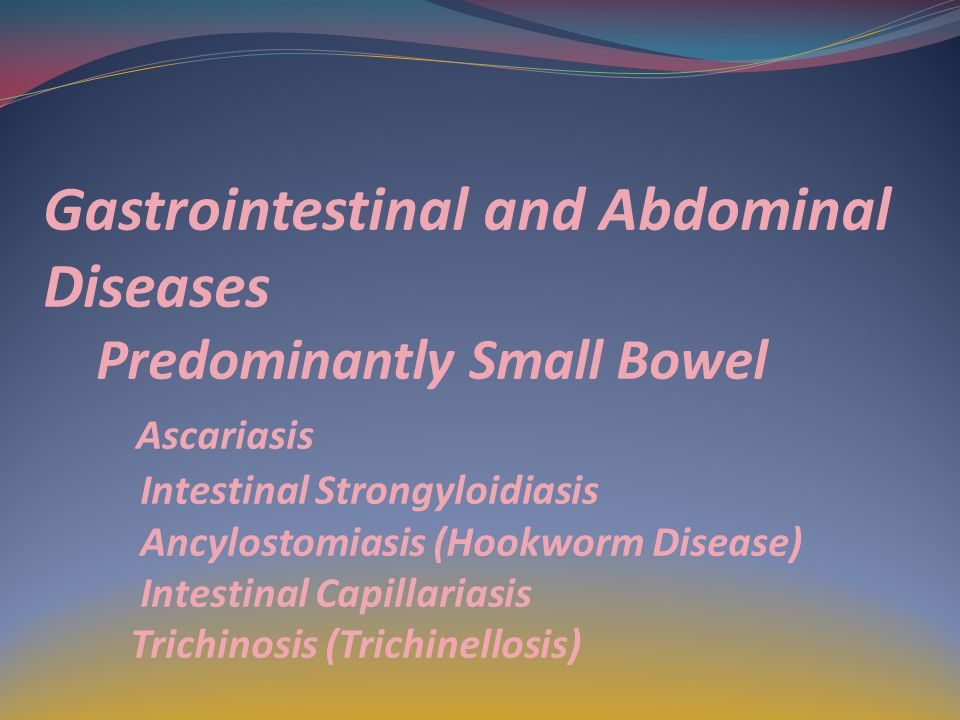 Gastrointestinal and Abdominal Diseases Predominantly Small Bowel Ascariasis Intestinal Strongyloidiasis Ancylostomiasis (Hookworm Disease) Intestinal Capillariasis Trichinosis (Trichinellosis)