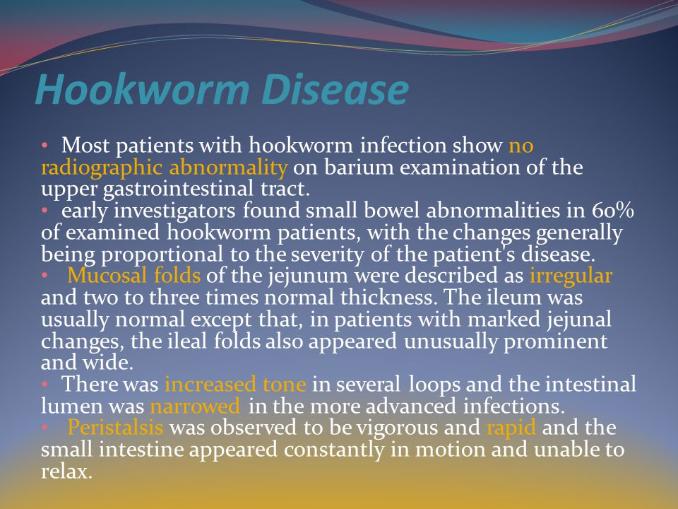 Hookworm Disease Most patients with hookworm infection show no radiographic abnormality on barium examination of the upper gastrointestinal tract.
