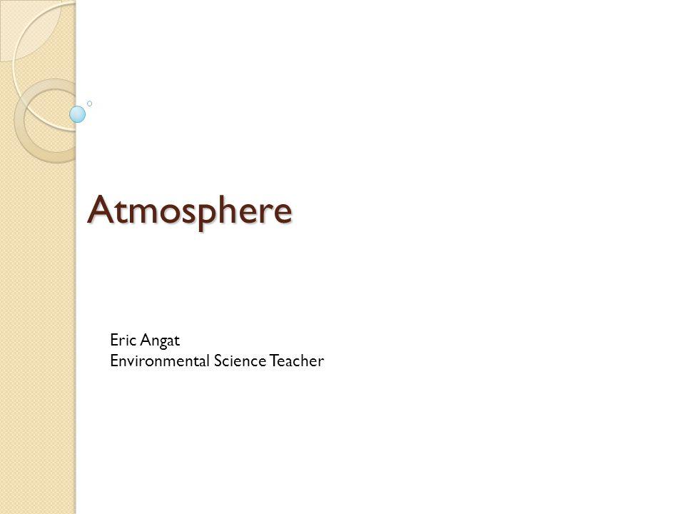 Atmosphere Eric Angat Environmental Science Teacher