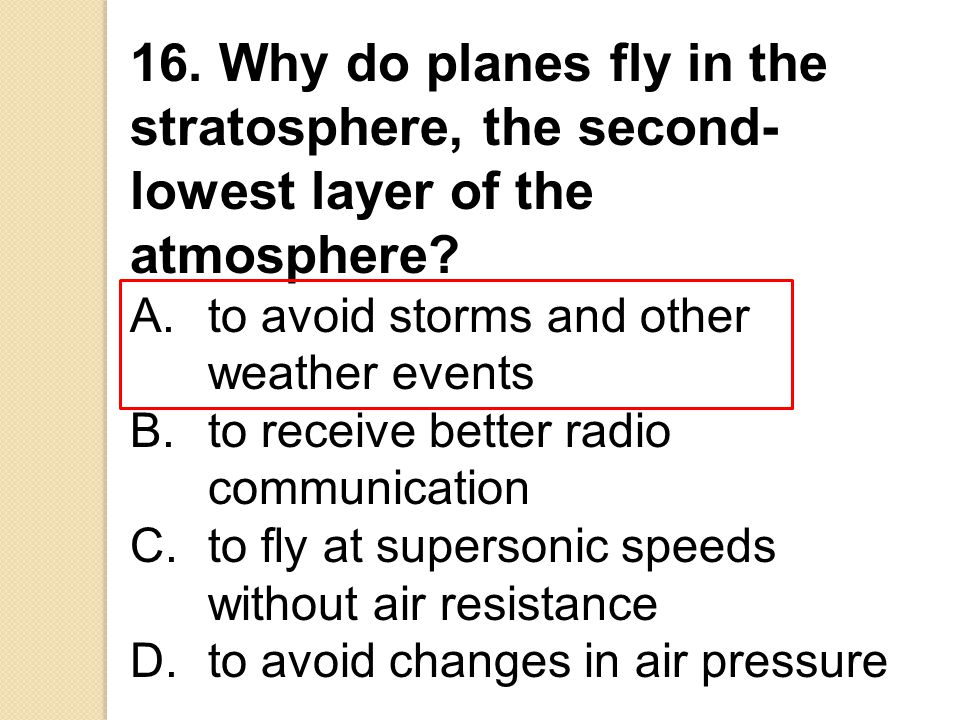 16. Why do planes fly in the stratosphere, the second-lowest layer of the atmosphere