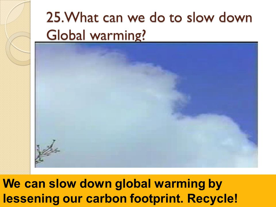 25.What can we do to slow down Global warming