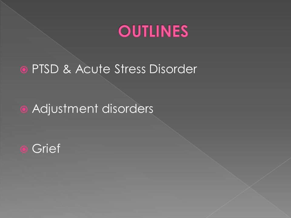OUTLINES PTSD & Acute Stress Disorder Adjustment disorders Grief
