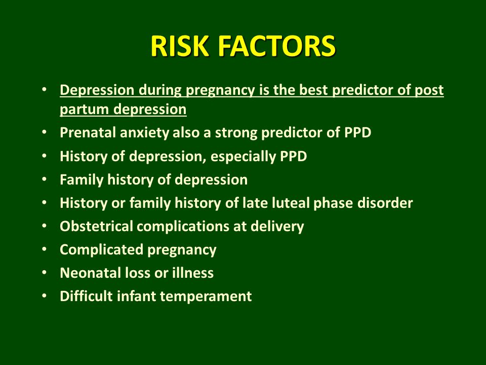 RISK FACTORS Depression during pregnancy is the best predictor of post partum depression. Prenatal anxiety also a strong predictor of PPD.