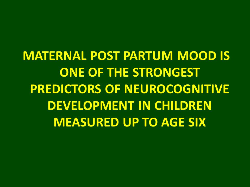 MATERNAL POST PARTUM MOOD IS ONE OF THE STRONGEST PREDICTORS OF NEUROCOGNITIVE DEVELOPMENT IN CHILDREN MEASURED UP TO AGE SIX