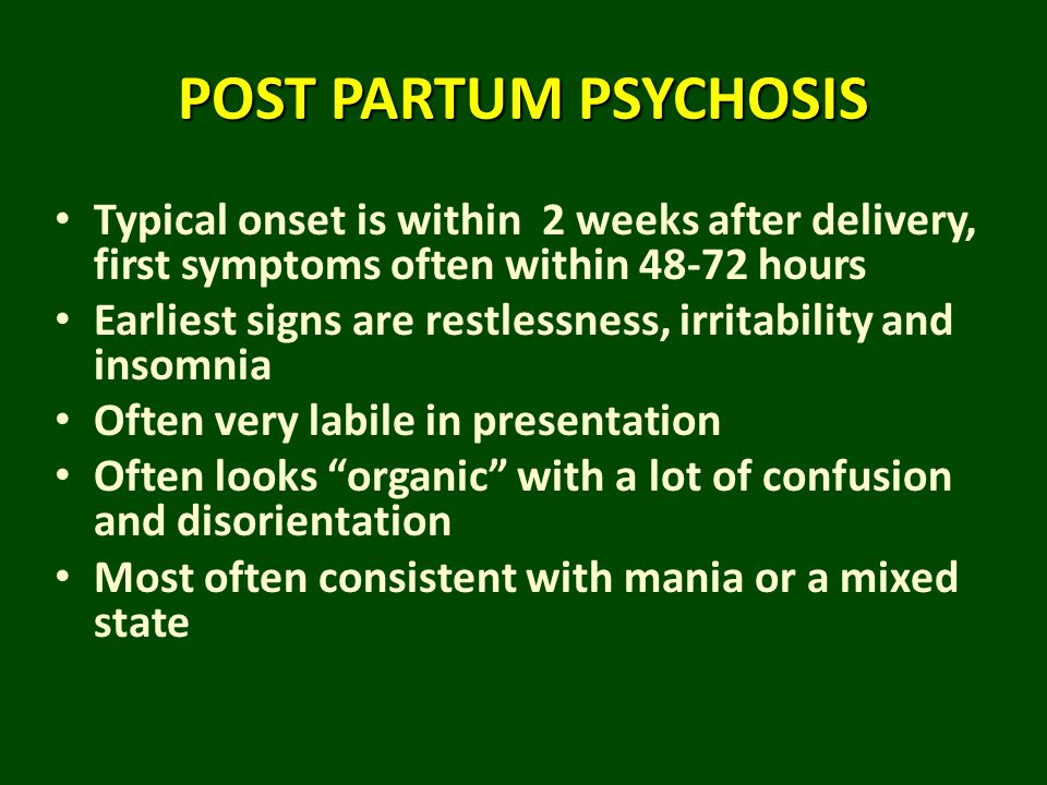 POST PARTUM PSYCHOSIS Typical onset is within 2 weeks after delivery, first symptoms often within 48-72 hours.