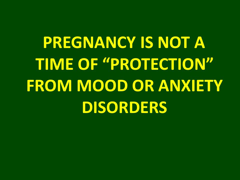 PREGNANCY IS NOT A TIME OF PROTECTION FROM MOOD OR ANXIETY DISORDERS